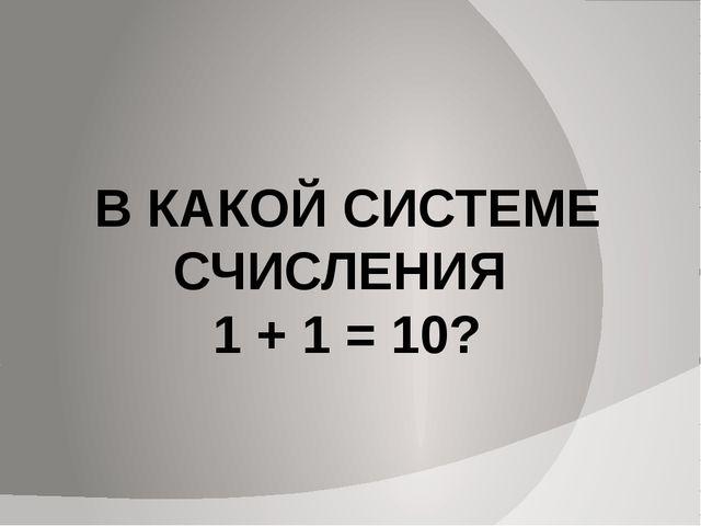 В КАКОЙ СИСТЕМЕ СЧИСЛЕНИЯ 1 + 1 = 10?