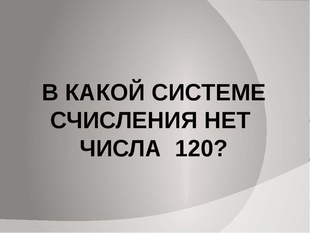 В КАКОЙ СИСТЕМЕ СЧИСЛЕНИЯ НЕТ ЧИСЛА 120?