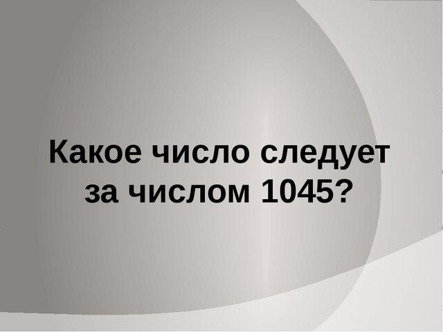 Какое число следует за числом 1045?