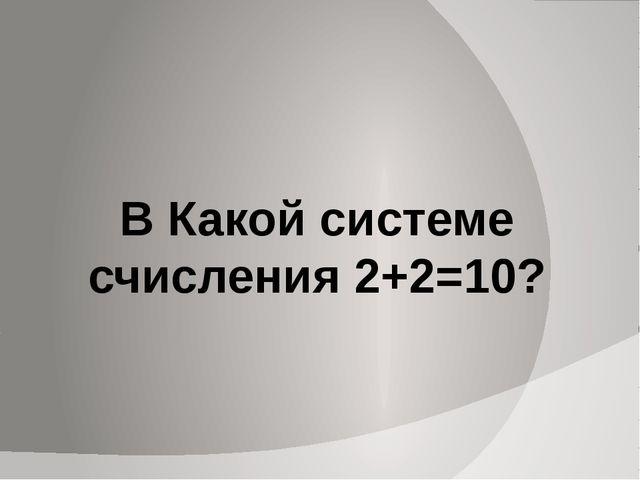 В Какой системе счисления 2+2=10?