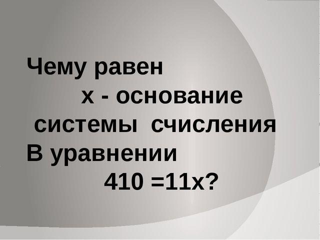 Чему равен х - основание системы счисления В уравнении 410 =11х?