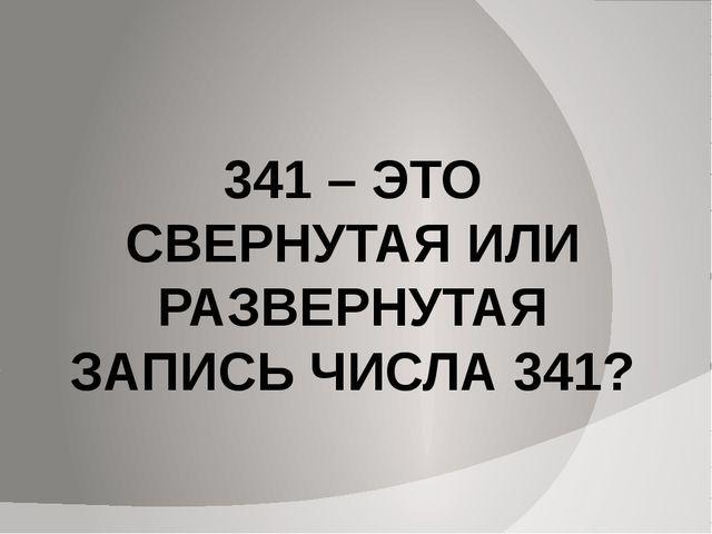 341 – ЭТО СВЕРНУТАЯ ИЛИ РАЗВЕРНУТАЯ ЗАПИСЬ ЧИСЛА 341?