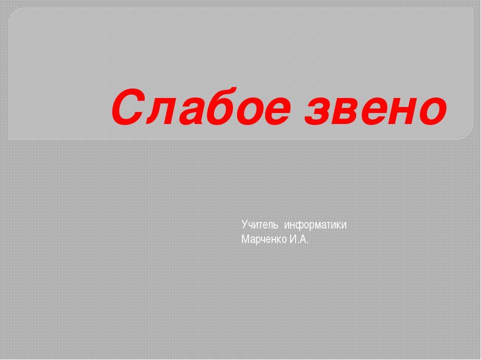 Слабое звено Учитель информатики Марченко И.А.