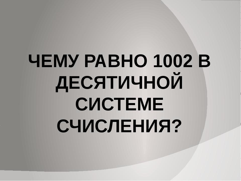 ЧЕМУ РАВНО 1002 В ДЕСЯТИЧНОЙ СИСТЕМЕ СЧИСЛЕНИЯ?