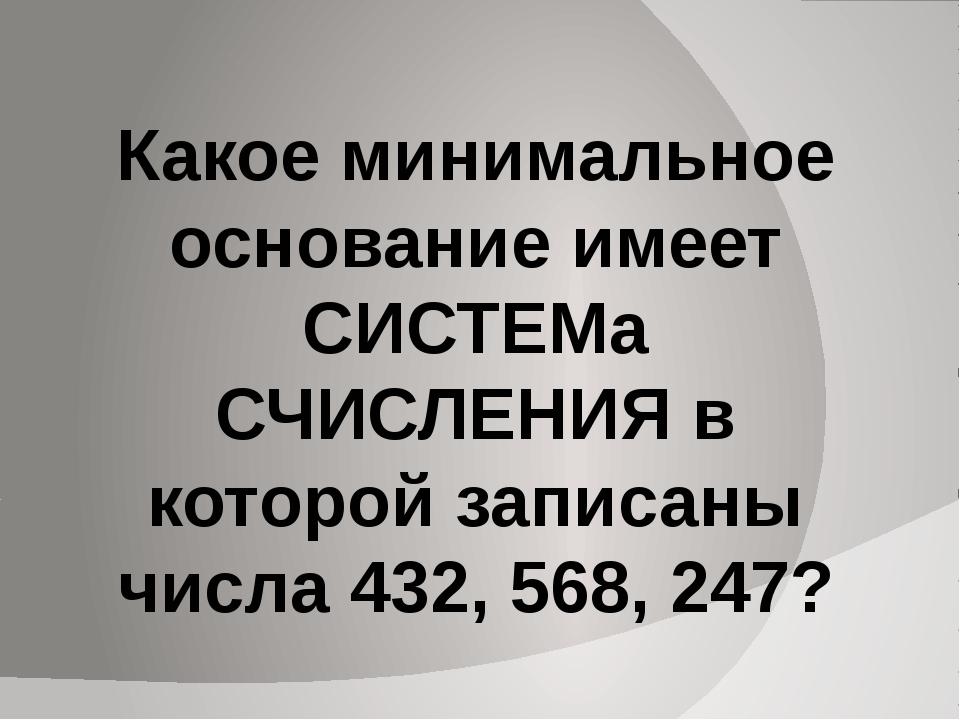 Какое минимальное основание имеет СИСТЕМа СЧИСЛЕНИЯ в которой записаны числа...