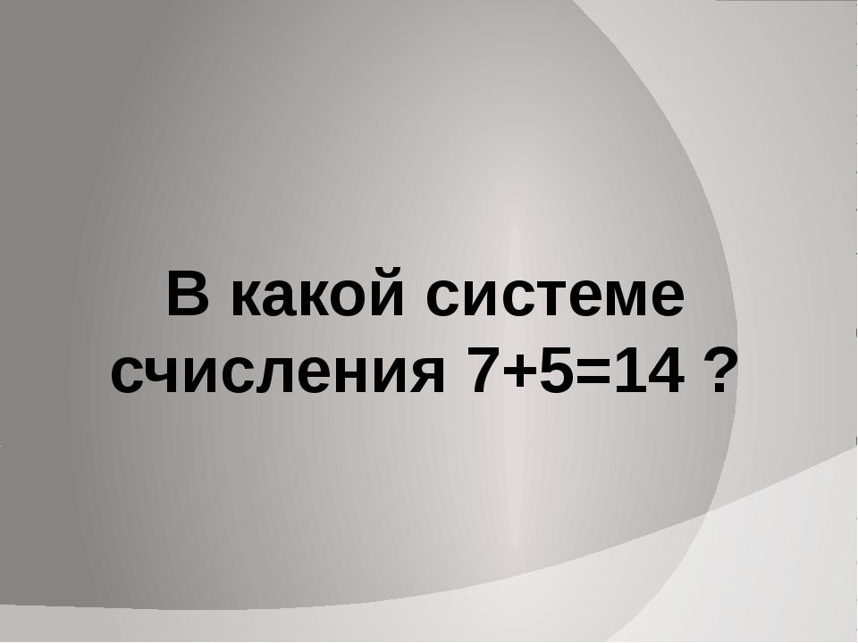 В какой системе счисления 7+5=14 ?