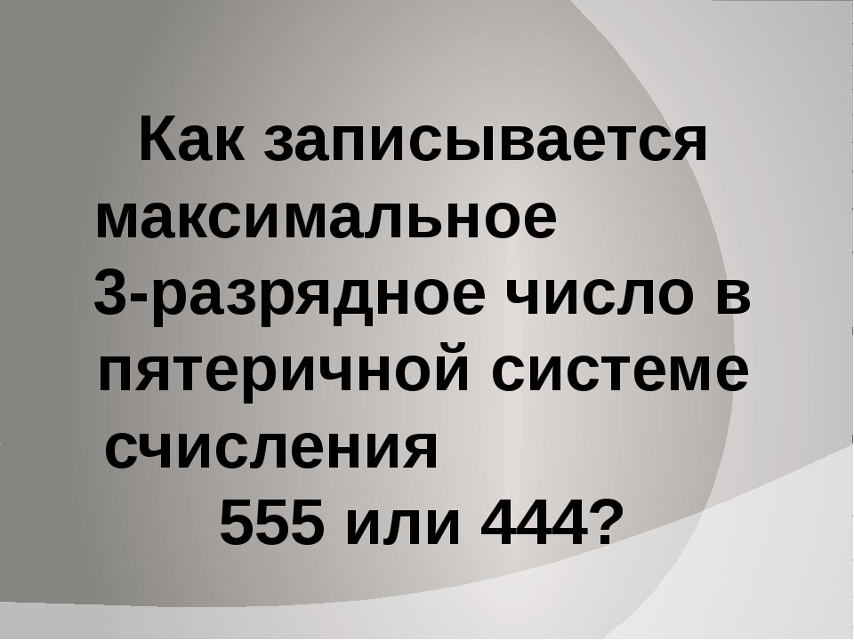 Как записывается максимальное 3-разрядное число в пятеричной системе счислени...