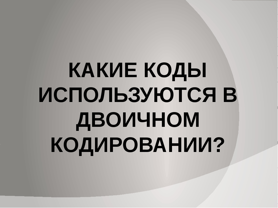КАКИЕ КОДЫ ИСПОЛЬЗУЮТСЯ В ДВОИЧНОМ КОДИРОВАНИИ?