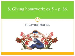 9. Giving marks. 8. Giving homework: ex.5 – p. 86.