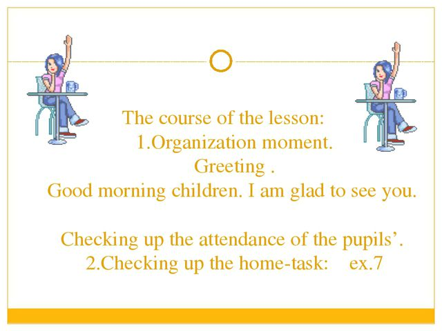 The course of the lesson: 1.Organization moment. Greeting . Good morning chi...