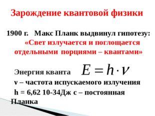 1900 г. Макс Планк выдвинул гипотезу:«Свет излучается и поглощается отдельны