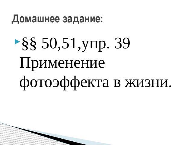 §§ 50,51,упр. 39 Применение фотоэффекта в жизни. Домашнее задание: