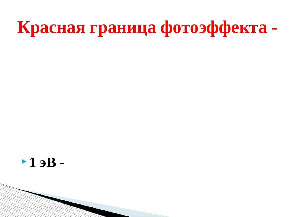 1 эВ - Красная граница фотоэффекта -