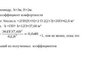 Дано: цилиндр, h=3м, R=2м. Найти: коэффициент комфортности Решение: Sполн.п.