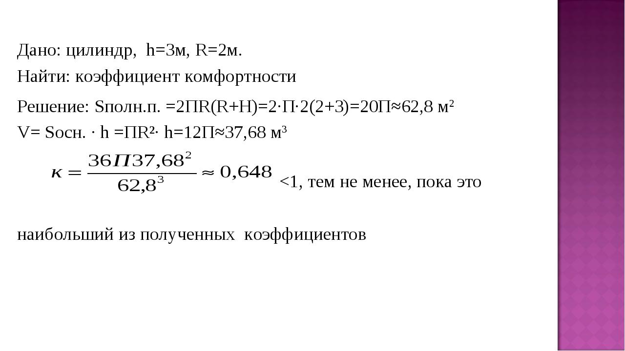 Дано: цилиндр, h=3м, R=2м. Найти: коэффициент комфортности Решение: Sполн.п....