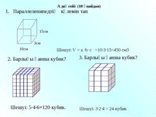 1. Параллелепипедтің көлемін тап. 2. Барлығы қанша кубик? Шешуі: 5∙4∙6=120 ку