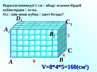 D V=8*4*5=160(см3) А В С D1 С1 А1 В1 Параллелепипедті 1 см қабырғасымен бірде
