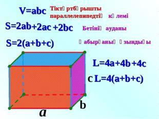 a c V=abc S=2ab S=2(a+b+c) L=4(a+b+c) L=4a b Тіктөртбұрышты параллелепипедтің