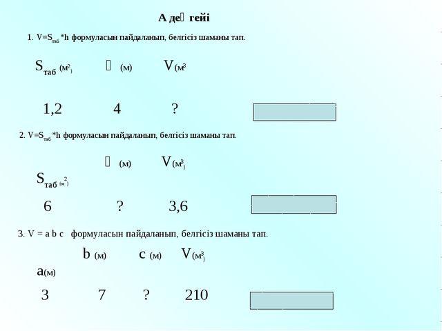 1. V=Sтаб *h формуласын пайдаланып, белгісіз шаманы тап. Жауабы: 0,6 м 2. V=S...