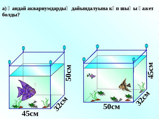 а) Қандай аквариумдардың дайындалуына көп шыңы қажет болды? 45см 45см 50см 50...