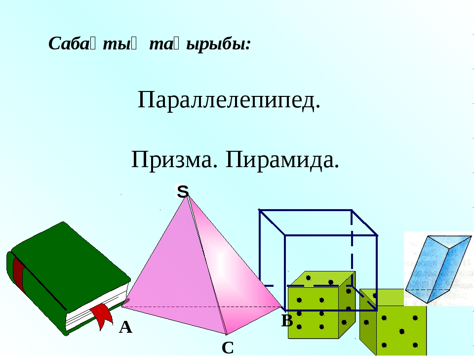 Сабақтың тақырыбы: Параллелепипед. Призма. Пирамида.