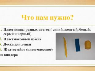Что нам нужно? Пластилины разных цветов ( синий, желтый, белый, серый и черны