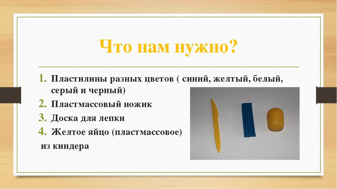 Что нам нужно? Пластилины разных цветов ( синий, желтый, белый, серый и черны...
