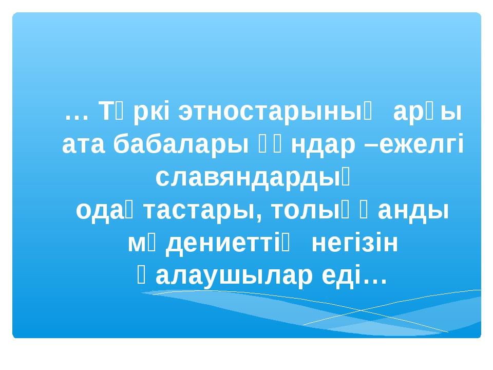 … Түркі этностарының арғы ата бабалары ғұндар –ежелгі славяндардың одақтастар...