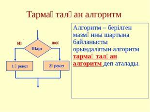 Тармақталған алгоритм Алгоритм – берілген мазмұнны шартына байланысты орындал