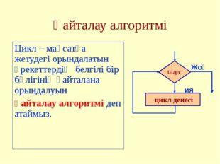 Қайталау алгоритмі Цикл – мақсатқа жетудегі орындалатын әрекеттердің белгілі