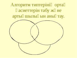 Алгоритм типтерінің ортақ қасиеттерін табу және артықшылығын анықтау.
