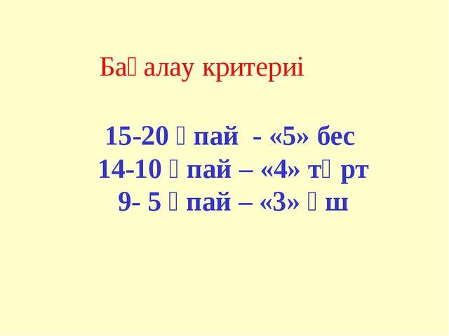 15-20 ұпай - «5» бес 14-10 ұпай – «4» төрт 9- 5 ұпай – «3» үш Бағалау критериі