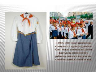 В 1985-1987 годах изменения коснулись и одежды девочек. Они могли сменить пла
