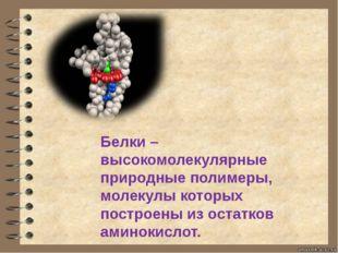 Белки –высокомолекулярные природные полимеры, молекулы которых построены из о