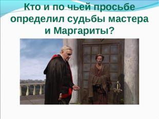 Кто и по чьей просьбе определил судьбы мастера и Маргариты?