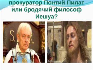 Кто сильнее: грозный прокуратор Понтий Пилат или бродячий философ Иешуа?