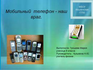 Мобильный телефон - наш враг. МБОУ Кишкинская СОШ Выполнила: Грошева Мария у