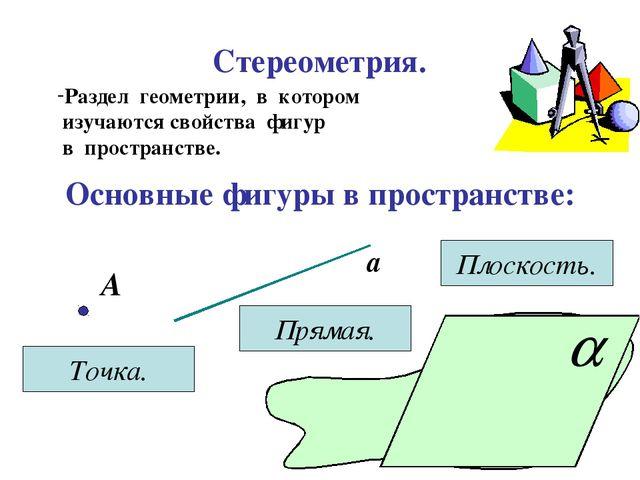 Стереометрия. Раздел геометрии, в котором изучаются свойства фигур в простран...