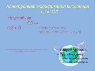 Аллотропная модификация кислорода – озон О3 Неустойчив: O3  O2 + O Сильный