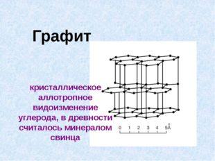 Графит кристаллическое аллотропное видоизменение углерода, в древности считал