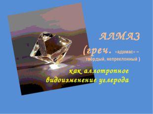АЛМАЗ (греч. «адамас» – твёрдый, непреклонный ) как аллотропное видоизменение