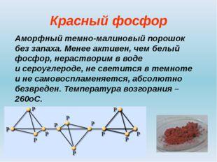 Красный фосфор Аморфный темно-малиновый порошок без запаха. Менее активен, че