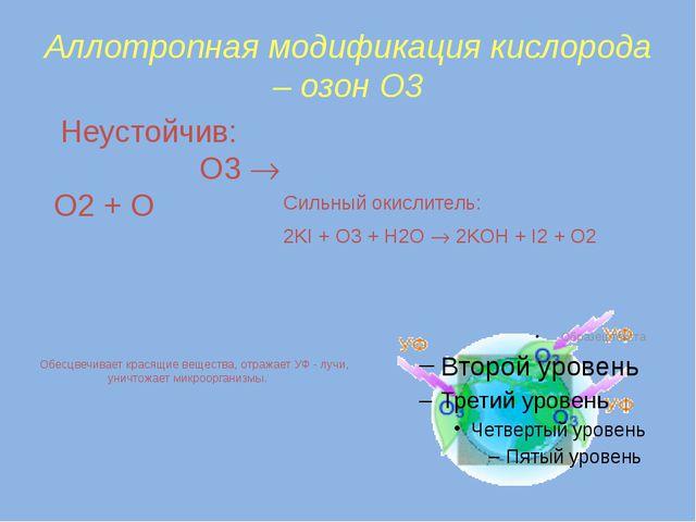 Аллотропная модификация кислорода – озон О3 Неустойчив: O3  O2 + O Сильный...