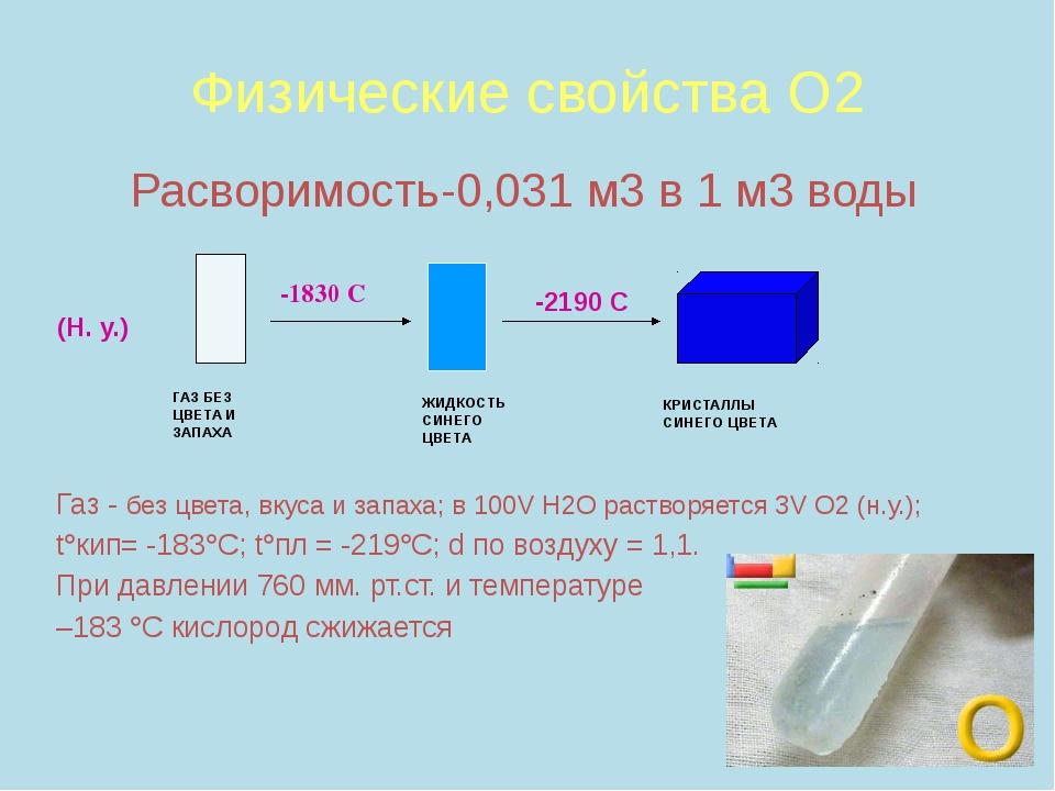 Физические свойства О2 Расворимость-0,031 м3 в 1 м3 воды Газ - без цвета, вк...