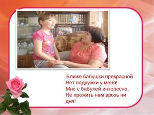 Ближе бабушки прекрасной Нет подружки у меня! Мне с бабулей интересно, Не пр