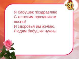 Я бабушек поздравляю С женским праздником весны! И здоровья им желаю, Людям б