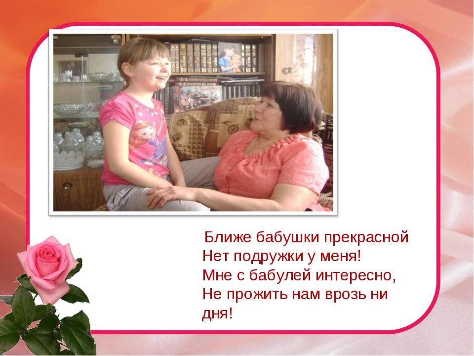 Ближе бабушки прекрасной Нет подружки у меня! Мне с бабулей интересно, Не пр...