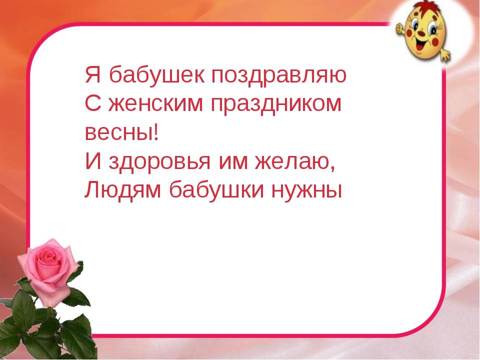 Я бабушек поздравляю С женским праздником весны! И здоровья им желаю, Людям б...