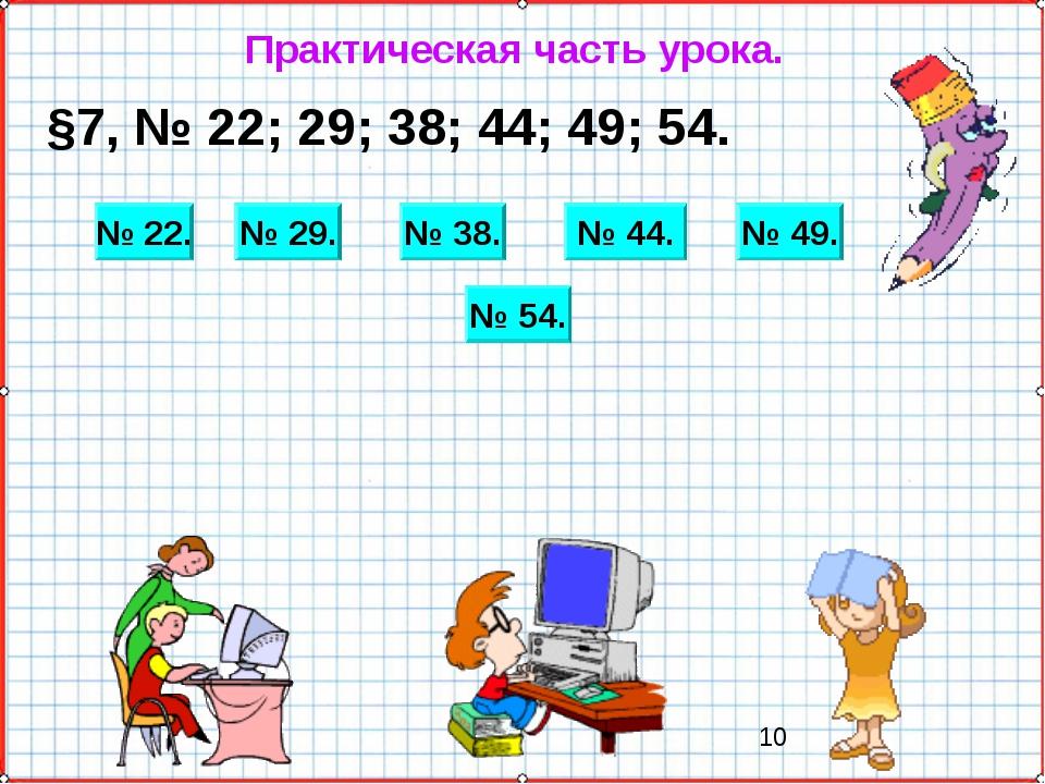 Практическая часть урока. §7, № 22; 29; 38; 44; 49; 54. № 22. № 29. № 44. № 4...