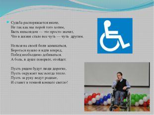 Судьба распоряжается иначе, Не так как мы порой того хотим, Быть инвалидом —